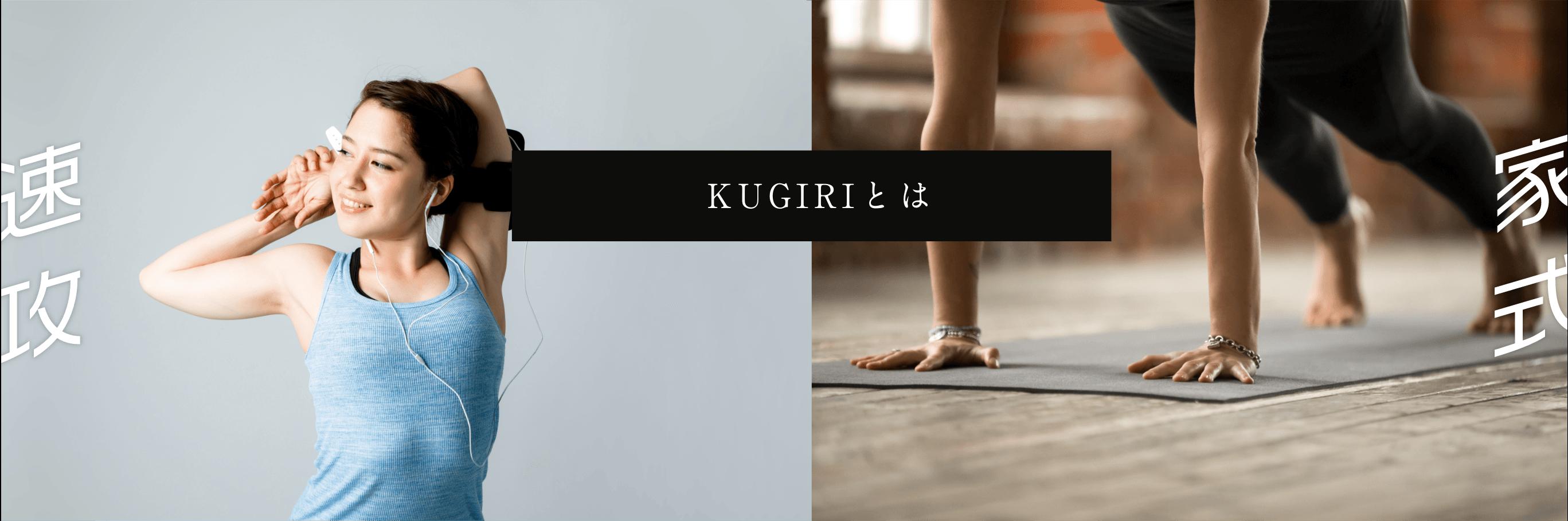 昔の体型に戻りたい!体脂肪だけ落としたい! 筋トレで生活習慣を改善したいが、一人じゃ続けられない! しんどい思いをしても結局リバウンドしてしまいそう。 ジムでトレーナーについてもらったが、キツすぎて二度と続けられない。 そんな方こそ、KUGIRIの速攻家式レッスンで自分を変えましょう。 筋トレやダイエットは我慢するものと思っていませんか? だから続けたくても続けられなかったのです。 17年前、まだパーソナルトレーナーという言葉すらなかったころから 1万人以上の方のボディメイクに携わらせていただき、 KUGIRIでは、まったく逆の発想にいたりました。 それこそ、 「続けたくなるダイエット・筋トレ」です。 KUGIRIはレッスン時間を短く区切り、短時間で最大の効果、 そして習慣化させリバウンドしないことを徹底的に突き詰めました。 ご要望にお答えする形で、 ついにオンラインで展開することになったKUGIRI。 より多くの皆さまの 「かっこよくスーツが着られる体型になりたい!」 「タイトな洋服を着こなしたい!」という夢を 叶えさせていただきます。