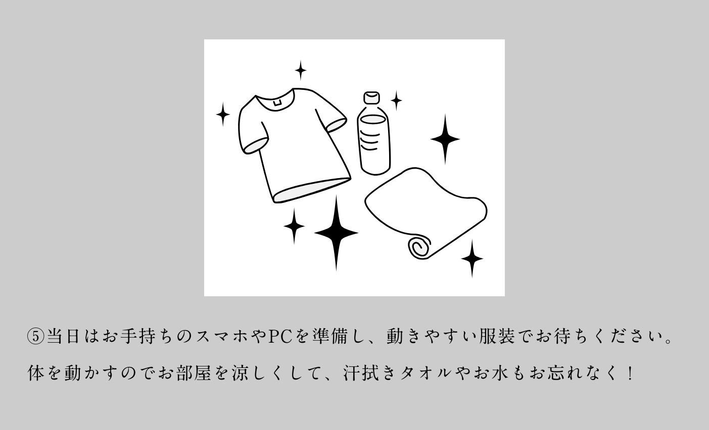 ⑤当日はお手持ちのスマホやPCを準備し、動きやすい服装でお待ちください。体を動かすのでお部屋を涼しくして、汗拭きタオルやお水もお忘れなく!
